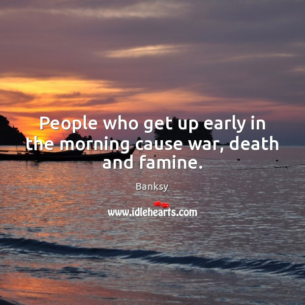 Image, People who get up early in the morning cause war, death and famine.