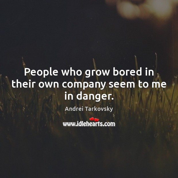 People who grow bored in their own company seem to me in danger. Image