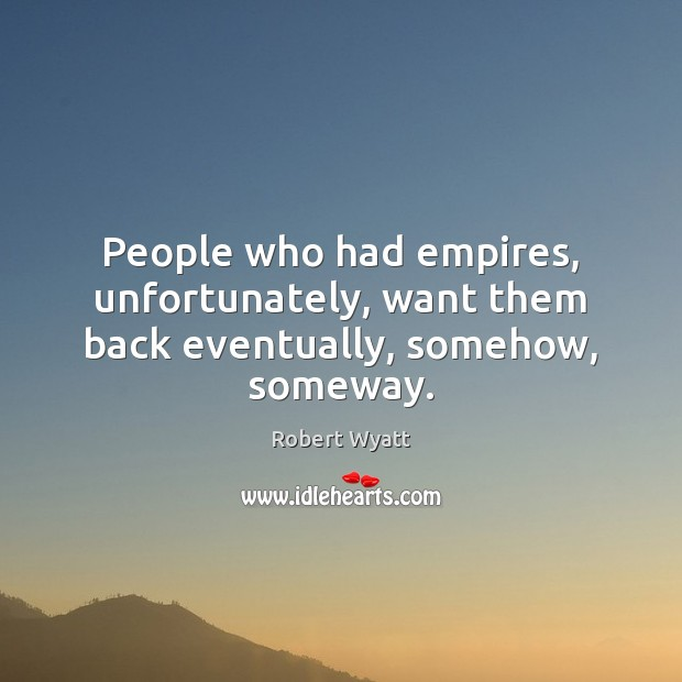 People who had empires, unfortunately, want them back eventually, somehow, someway. Image