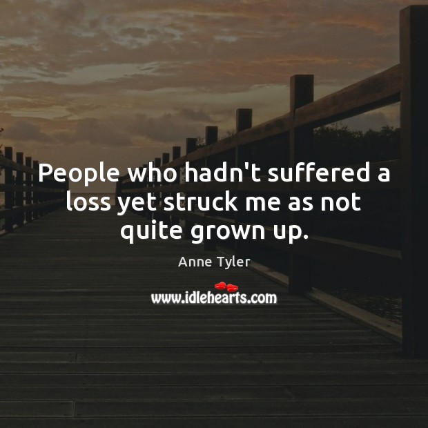 People who hadn't suffered a loss yet struck me as not quite grown up. Anne Tyler Picture Quote