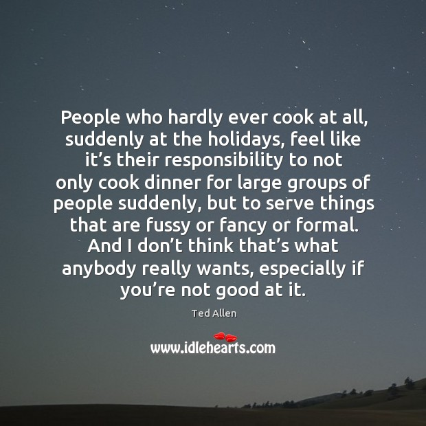 People who hardly ever cook at all, suddenly at the holidays, feel like it's their responsibility Ted Allen Picture Quote