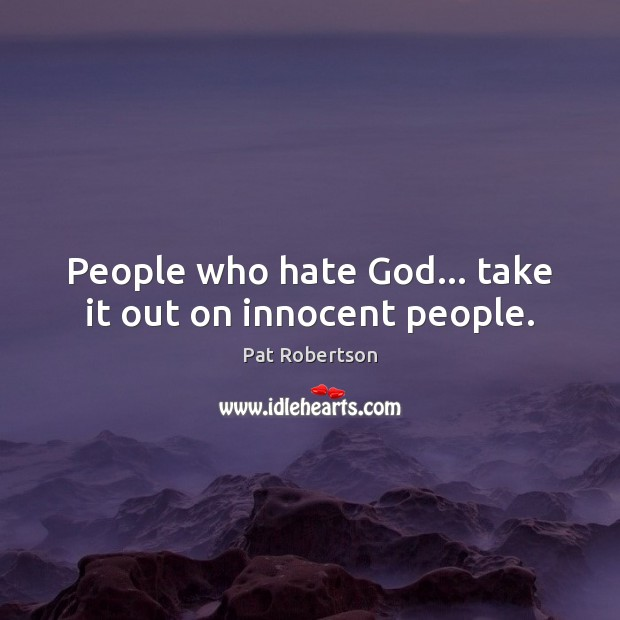 People who hate God… take it out on innocent people. Image