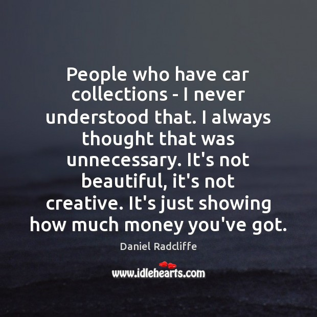 People who have car collections – I never understood that. I always Daniel Radcliffe Picture Quote