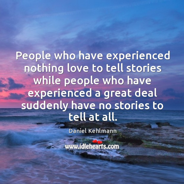 People who have experienced nothing love to tell stories while people who Image
