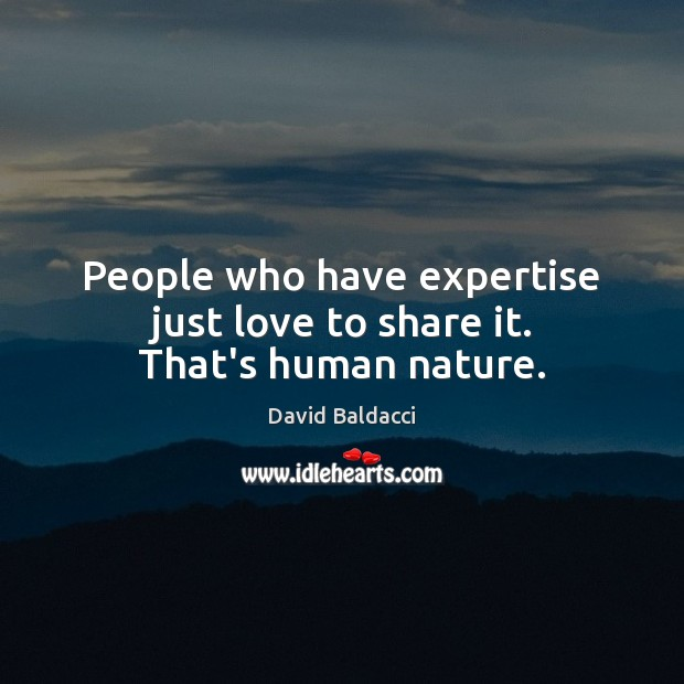 People who have expertise just love to share it. That's human nature. David Baldacci Picture Quote