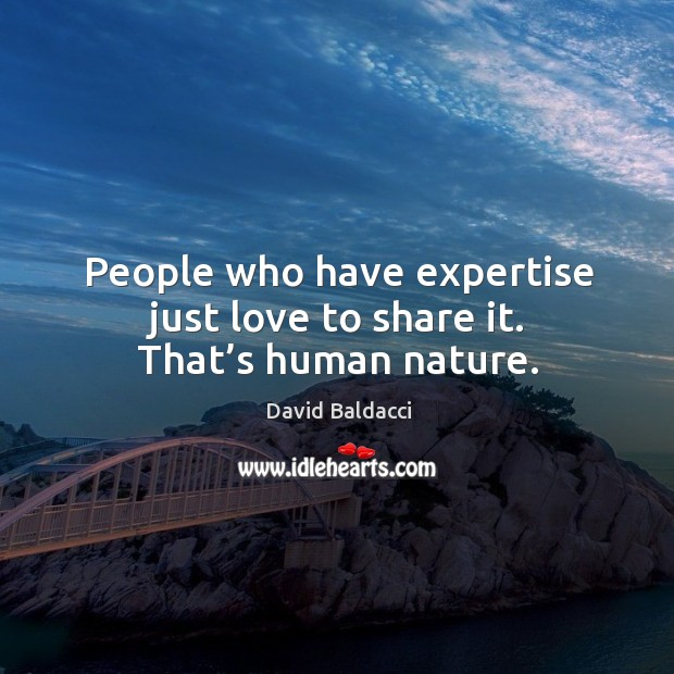 People who have expertise just love to share it. That's human nature. Image