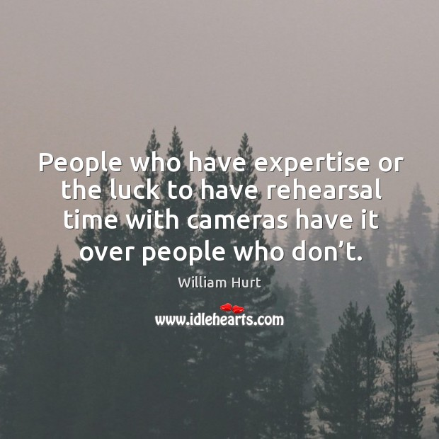 People who have expertise or the luck to have rehearsal time with cameras have it over people who don't. William Hurt Picture Quote