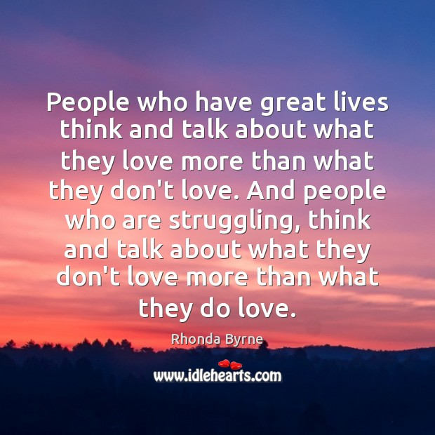 People who have great lives think and talk about what they love Rhonda Byrne Picture Quote
