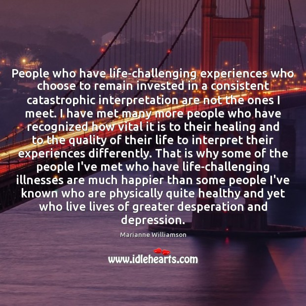 People who have life-challenging experiences who choose to remain invested in a Marianne Williamson Picture Quote