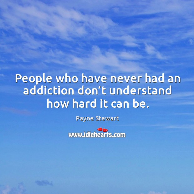 People who have never had an addiction don't understand how hard it can be. Image