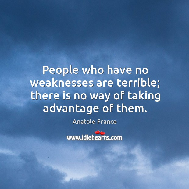 People who have no weaknesses are terrible; there is no way of taking advantage of them. Image