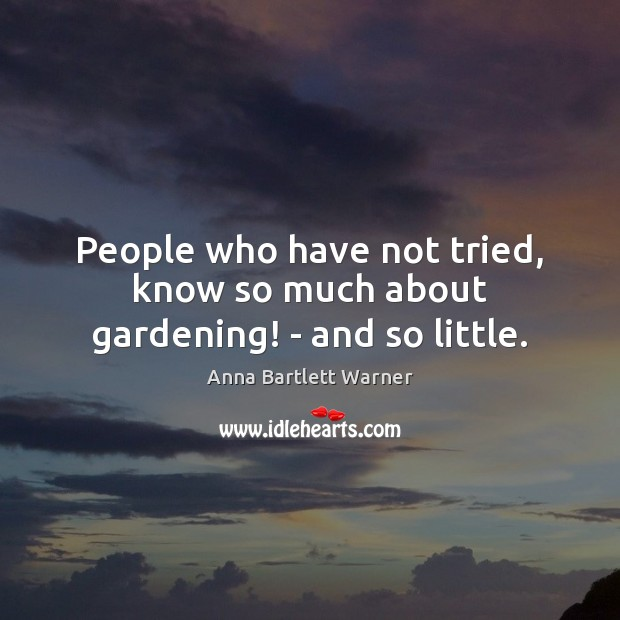 People who have not tried, know so much about gardening! – and so little. Image