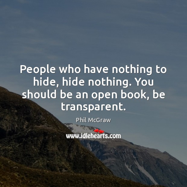 People who have nothing to hide, hide nothing. You should be an open book, be transparent. Image