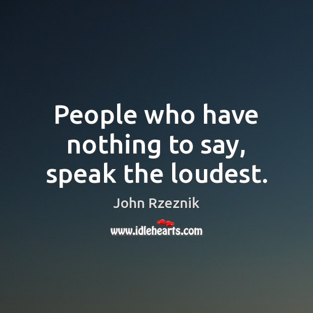 People who have nothing to say, speak the loudest. John Rzeznik Picture Quote