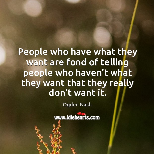 People who have what they want are fond of telling people who haven't what they want that they really don't want it. Image