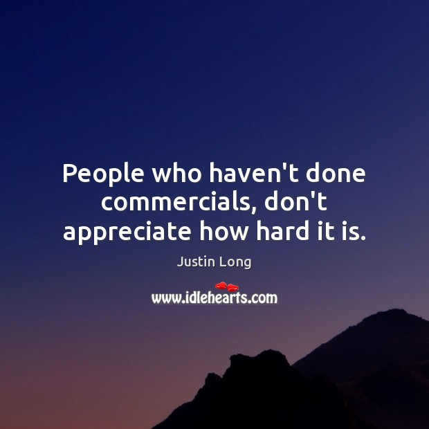 People who haven't done commercials, don't appreciate how hard it is. Image