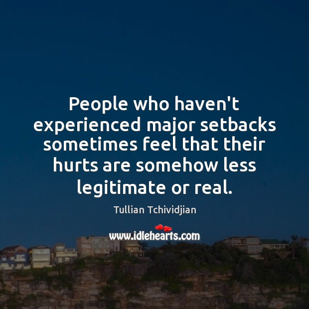 People who haven't experienced major setbacks sometimes feel that their hurts are Image