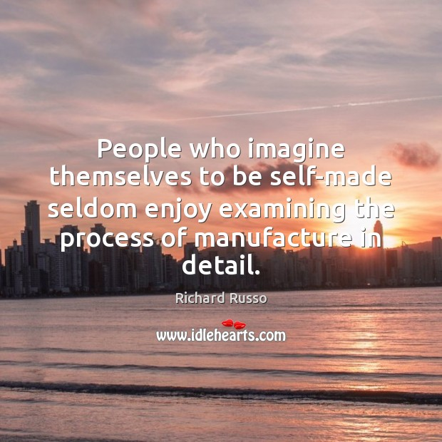 People who imagine themselves to be self-made seldom enjoy examining the process Richard Russo Picture Quote