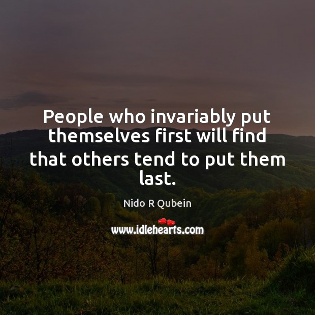People who invariably put themselves first will find that others tend to put them last. Image