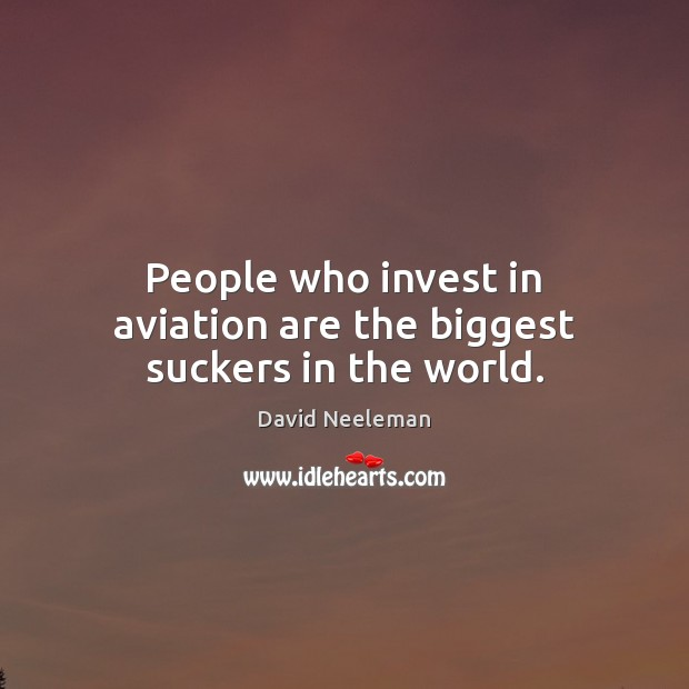 People who invest in aviation are the biggest suckers in the world. David Neeleman Picture Quote
