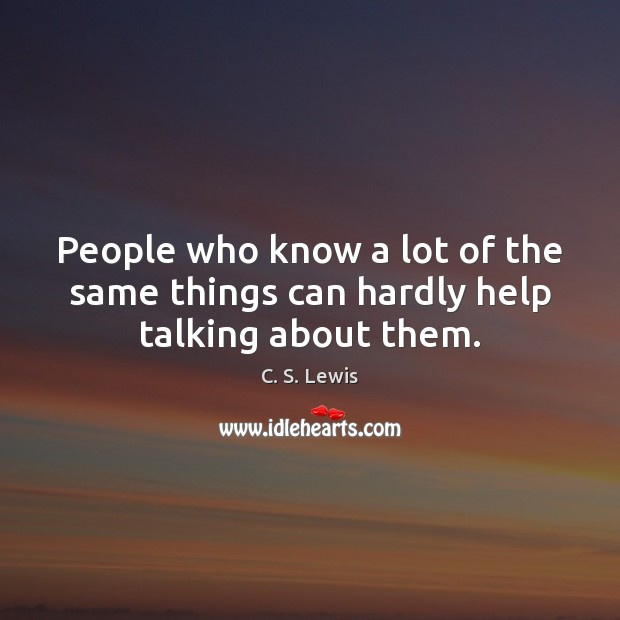 People who know a lot of the same things can hardly help talking about them. Image