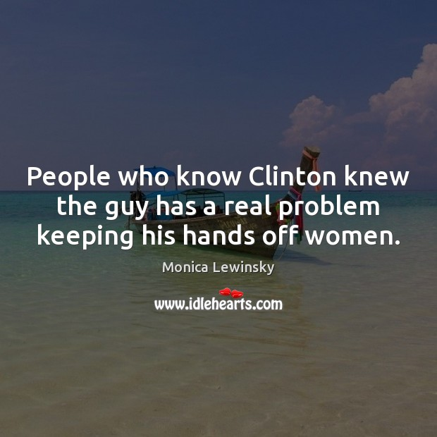 People who know Clinton knew the guy has a real problem keeping his hands off women. Image