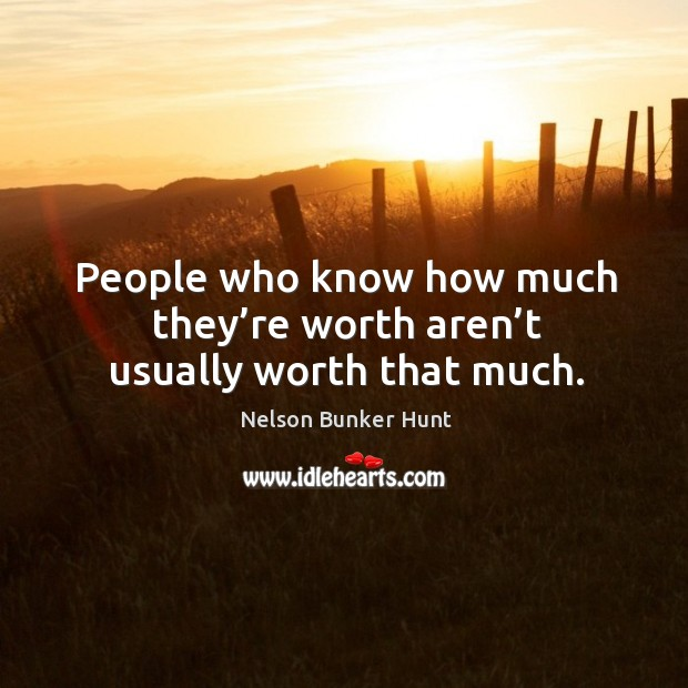 People who know how much they're worth aren't usually worth that much. Image
