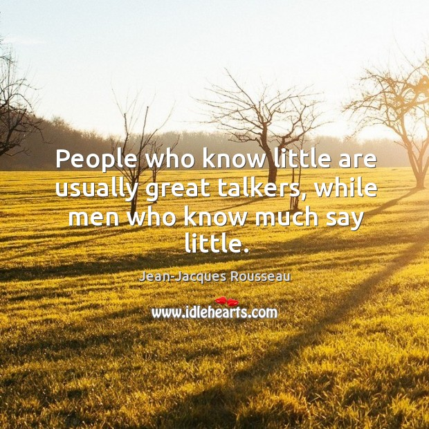 People who know little are usually great talkers, while men who know much say little. Image