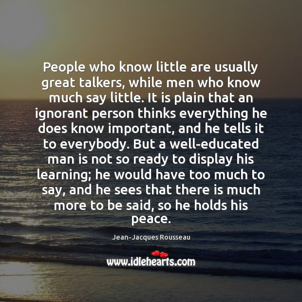 People who know little are usually great talkers, while men who know Jean-Jacques Rousseau Picture Quote