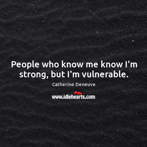 People who know me know I'm strong, but I'm vulnerable. Catherine Deneuve Picture Quote
