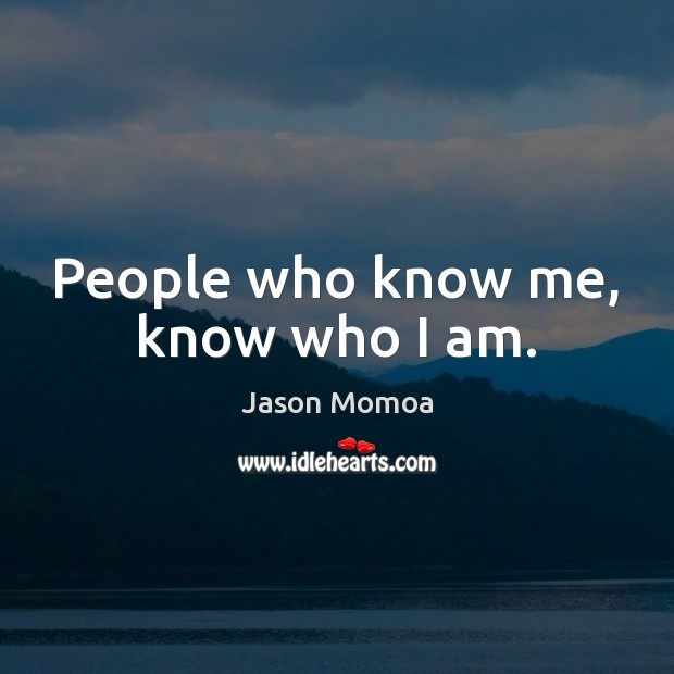 People who know me, know who I am. Image