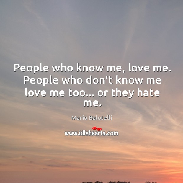 People who know me, love me. People who don't know me love me too… or they hate me. Image