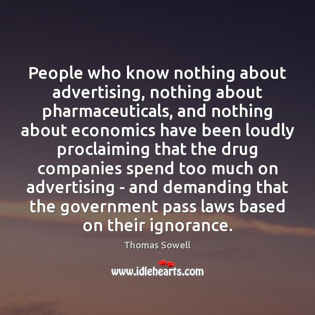 People who know nothing about advertising, nothing about pharmaceuticals, and nothing about Thomas Sowell Picture Quote