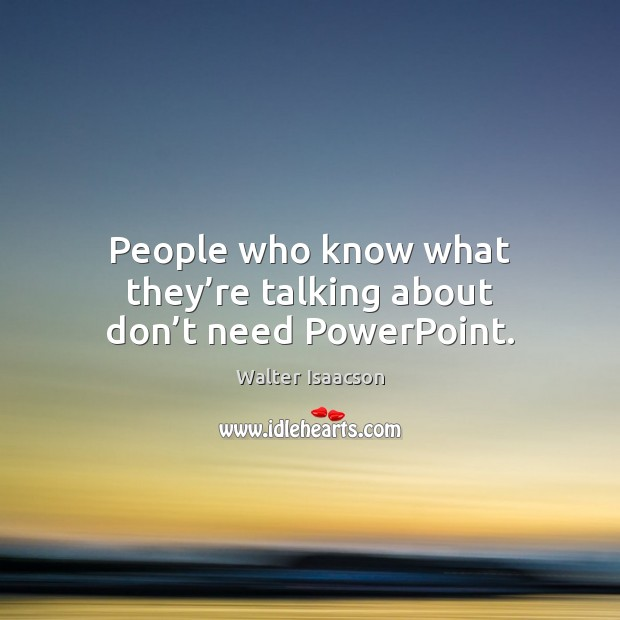 People who know what they're talking about don't need PowerPoint. Image