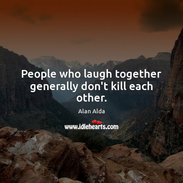 People who laugh together generally don't kill each other. Alan Alda Picture Quote