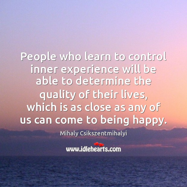People who learn to control inner experience will be able to determine Mihaly Csikszentmihalyi Picture Quote