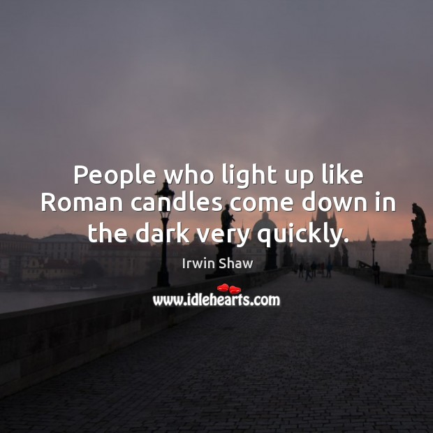 Image, People who light up like roman candles come down in the dark very quickly.