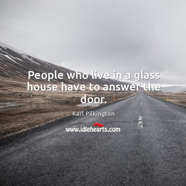 People who live in a glass house have to answer the door. Image