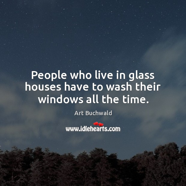 Image, People who live in glass houses have to wash their windows all the time.