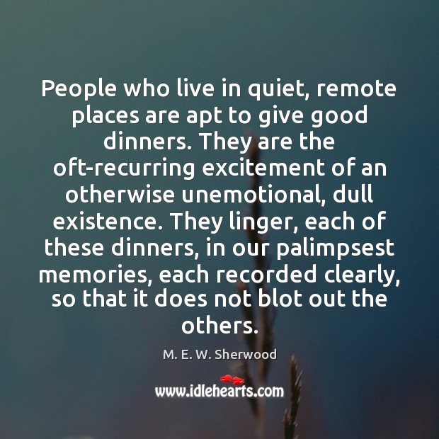 People who live in quiet, remote places are apt to give good M. E. W. Sherwood Picture Quote