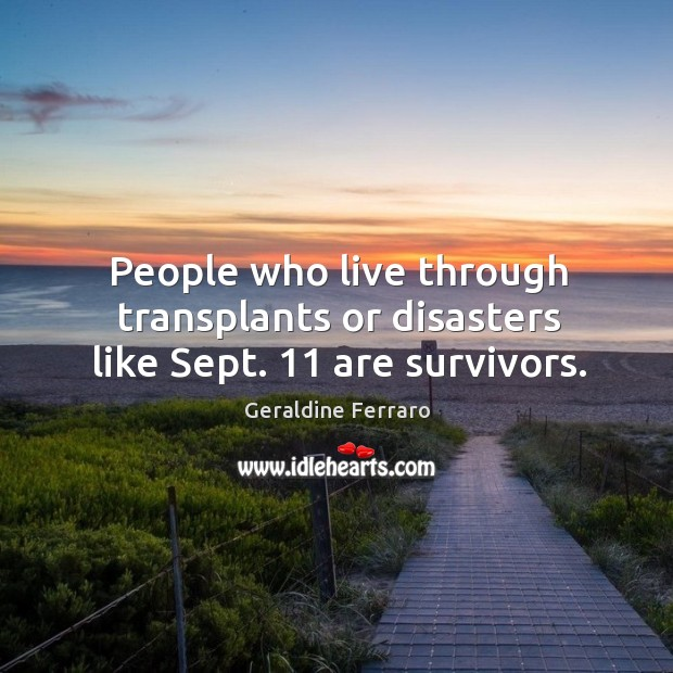 People who live through transplants or disasters like sept. 11 are survivors. Geraldine Ferraro Picture Quote