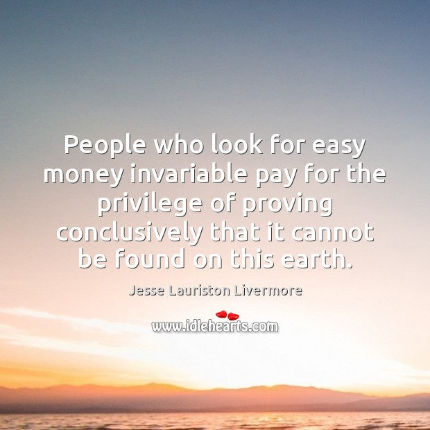People who look for easy money invariable pay for the privilege of Jesse Lauriston Livermore Picture Quote