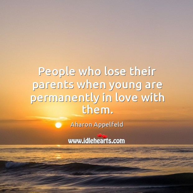 Image, People who lose their parents when young are permanently in love with them.