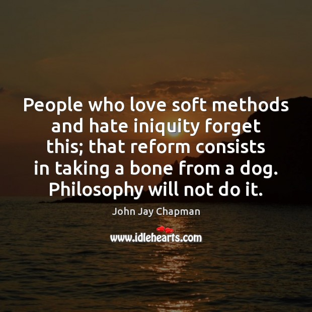 John Jay Chapman Picture Quote image saying: People who love soft methods and hate iniquity forget this; that reform