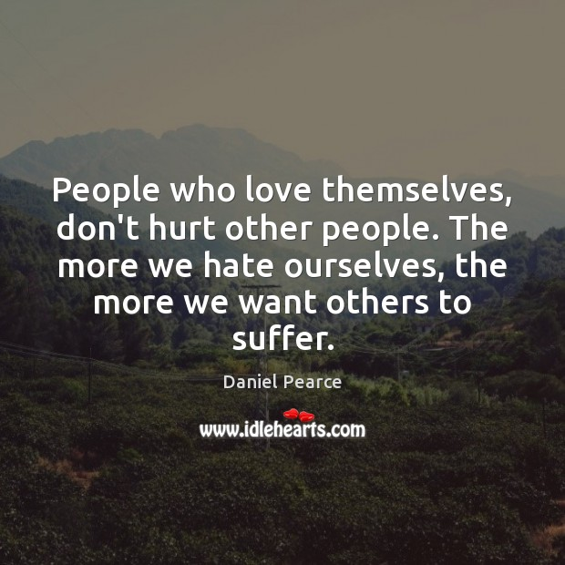 People who love themselves, don't hurt other people. The more we hate Image