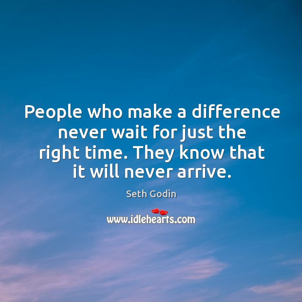 People who make a difference never wait for just the right time. Image