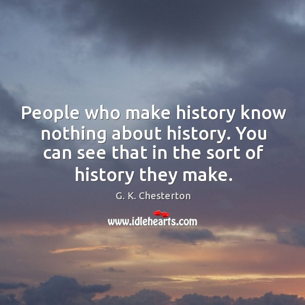 People who make history know nothing about history. You can see that in the sort of history they make. G. K. Chesterton Picture Quote