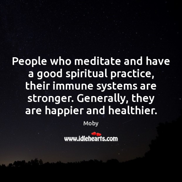 People who meditate and have a good spiritual practice, their immune systems Moby Picture Quote