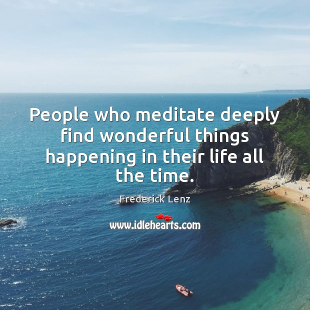People who meditate deeply find wonderful things happening in their life all the time. Image