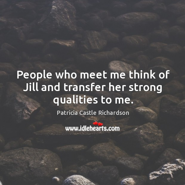 People who meet me think of jill and transfer her strong qualities to me. Image